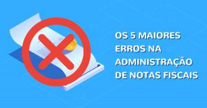 Read more about the article Os 5 maiores erros na administração de notas fiscais
