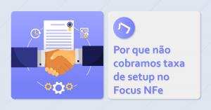 Por que não cobramos taxa de setup no Focus NFe