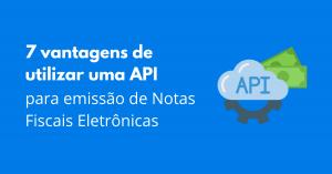 Read more about the article 7 vantagens de utilizar uma API para emissão de Notas Fiscais Eletrônicas