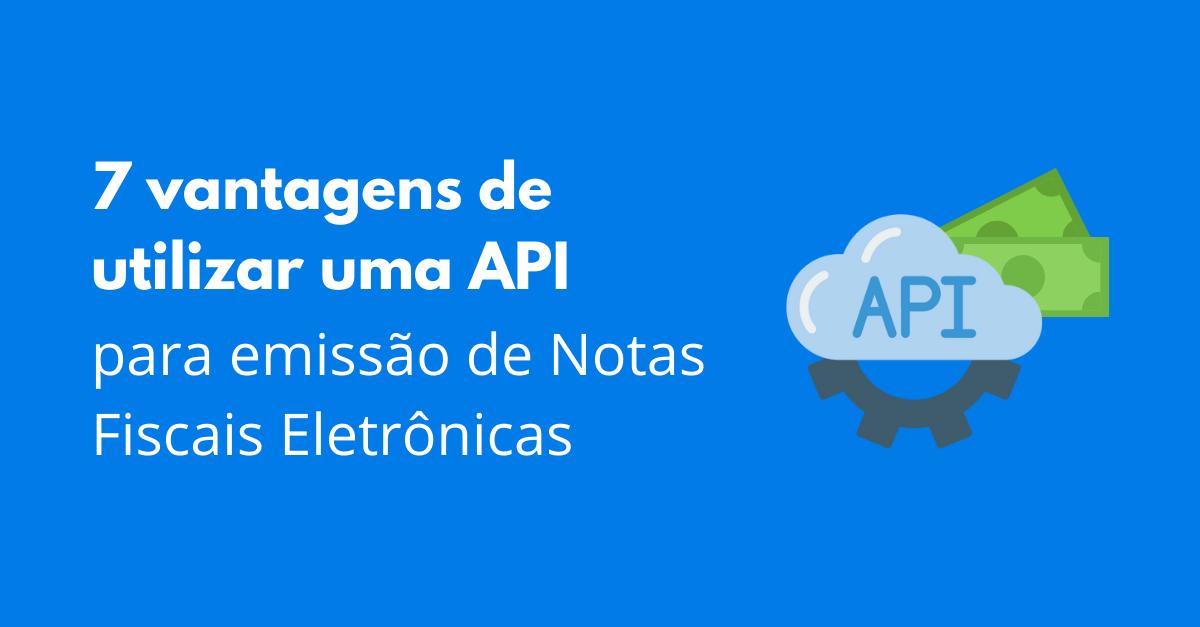You are currently viewing 7 vantagens de utilizar uma API para emissão de Notas Fiscais Eletrônicas