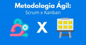 Metodologia Ágil: Scrum x Kanban