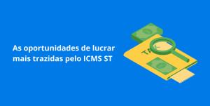 Read more about the article As oportunidades de lucrar mais trazidas pelo ICMS ST