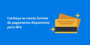 Read more about the article Conheça as novas formas de pagamento disponíveis para NFe