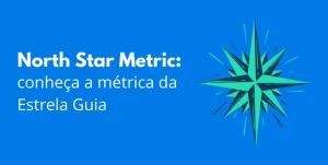 Read more about the article North Star Metric: conheça a métrica da Estrela Guia